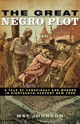 The Great Negro Plot: A Tale of Conspiracy and Murder in Eighteenth-Century New York - Johnson, Mat, Mr.