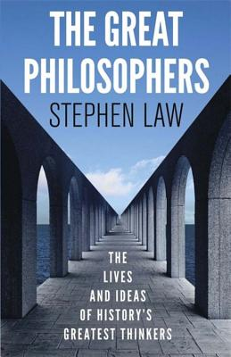 The Great Philosophers: The Lives and Ideas of History's Greatest Thinkers - Law, Stephen