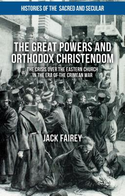 The Great Powers and Orthodox Christendom: The Crisis Over the Eastern Church in the Era of the Crimean War - Fairey, Jack