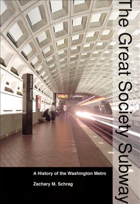 The Great Society Subway: A History of the Washington Metro - Schrag, Zachary M.