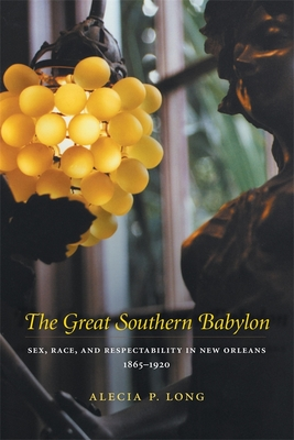 The Great Southern Babylon: Sex, Race, and Respectability in New Orleans, 1865--1920 - Long, Alecia P