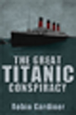 The Great Titanic Conspiracy - Gardiner, Robin