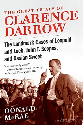 The Great Trials of Clarence Darrow: The Landmark Cases of Leopold and Loeb, John T. Scopes, and Ossian Sweet - McRae, Donald