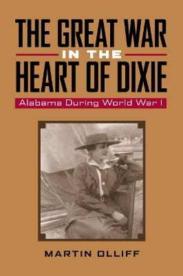 The Great War in the Heart of Dixie: Alabama During World War I - Olliff, Martin T, Dr.
