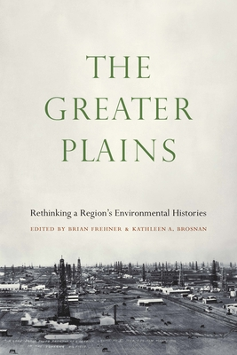 The Greater Plains: Rethinking a Region's Environmental Histories - Frehner, Brian, and Brosnan, Kathleen A (Editor)