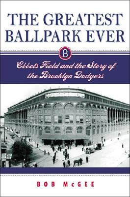 The Greatest Ballpark Ever: Ebbets Field and the Story of the Brooklyn Dodgers - McGee, Bob