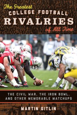 The Greatest College Football Rivalries of All Time: The Civil War, the Iron Bowl, and Other Memorable Matchups - Gitlin, Martin