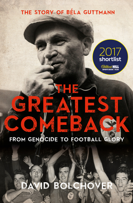 The Greatest Comeback: From Genocide to Football Glory: The Story of Bela Guttman - Bolchover, David
