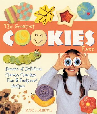 The Greatest Cookies Ever: Dozens of Delicious, Chewy, Chunky, Fun & Foolproof Recipes - Dunnington, Rose