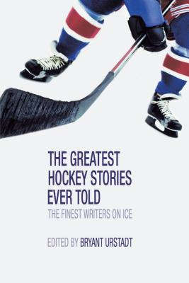 The Greatest Hockey Stories Ever Told: The Finest Writers on Ice -