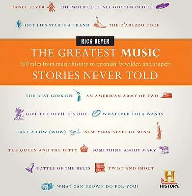 The Greatest Music Stories Never Told: 100 Tales from Music History to Astonish, Bewilder, and Stupefy - Beyer, Rick