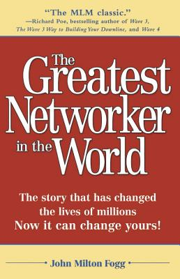 The Greatest Networker in the World: The Story That Has Changed the Lives of Millions Now It Can Change Yours! - Fogg, John Milton