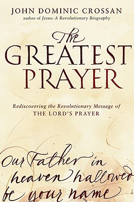 The Greatest Prayer: Rediscovering the Revolutionary Message of the Lord's Prayer - Crossan, John Dominic