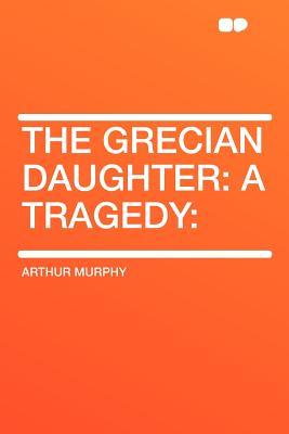 The Grecian Daughter: A Tragedy: - Murphy, Arthur