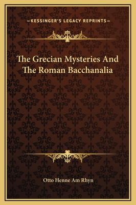 The Grecian Mysteries and the Roman Bacchanalia - Rhyn, Otto Henne Am
