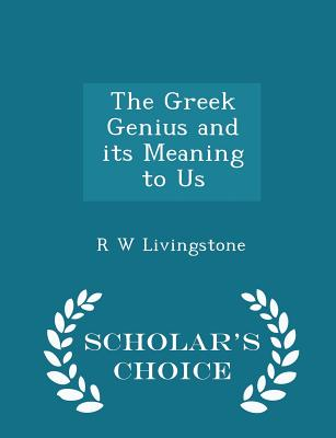 The Greek Genius and Its Meaning to Us - Scholar's Choice Edition - Livingstone, R W, Sir