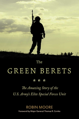 The Green Berets: The Amazing Story of the U.S. Army's Elite Special Forces Unit - Moore, Robin, and Csrnko, Thomas R (Foreword by)