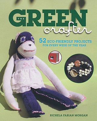 The Green Crafter: 52 Eco-Friendly Projects for Every Week of the Year - Morgan, Richela Fabian