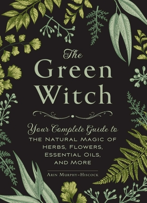 The Green Witch: Your Complete Guide to the Natural Magic of Herbs, Flowers, Essential Oils, and More - Murphy-Hiscock, Arin