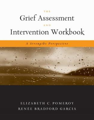 The Grief Assessment and Intervention Workbook: A Strengths Perspective - Pomeroy, Elizabeth, and Garcia, Renee
