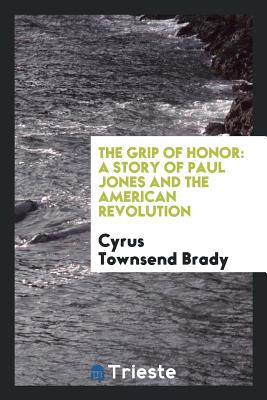 The Grip of Honor: A Story of Paul Jones and the American Revolution - Brady, Cyrus Townsend