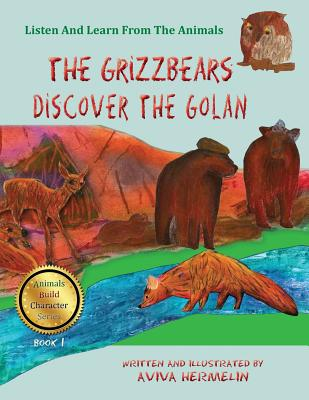 The Grizzbears Discover the Golan: Book 1 in the Animals Build Character Series for Children - Hermelin, Aviva (Illustrator), and Mazo, Chaim (Editor)