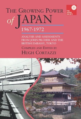 The Growing Power of Japan, 1967-1972: Analysis and Assessments from John Pilcher and the British Embassy, Tokyo - Cortazzi, Hugh (Editor)