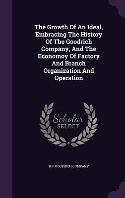 The Growth of an Ideal, Embracing the History of the Goodrich Company, and the Economoy of Factory and Branch Organization and Operation - Company, B F Goodrich