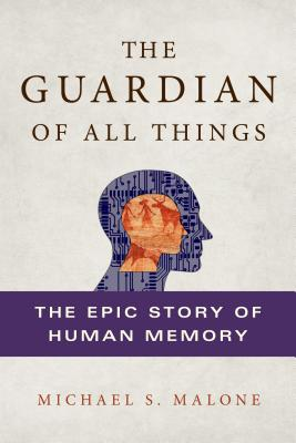 The Guardian of All Things: The Epic Story of Human Memory - Malone, Michael S