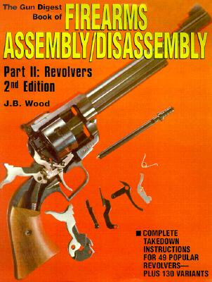 The Gun Digest Book of Firearms Assembly/Disassembly Part II - Revolvers - Wood, J B