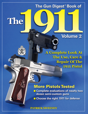 The Gun Digest Book of the 1911: Volume 2; A Complete Look at the Use, Care & Repair of the 1911 Pistol - Sweeney, Patrick