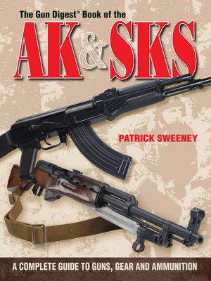 The Gun Digest Book of the AK & SKS: A Complete Guide to Guns, Gear and Ammunition - Sweeney, Patrick