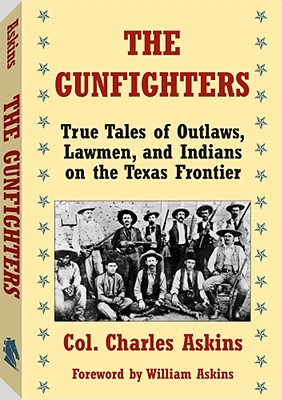 The Gunfighters: True Tales of Outlaws, Lawmen, and Indians on the Texas Frontier. Charles Askins - Askins, Colonel Charles, and Askins, Charles, Jr., and Askins, William (Foreword by)
