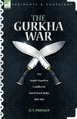 The Gurkha War: The Anglo-Nepalese Conflict in North East India 1814 - 1816 - Prinsep, H T