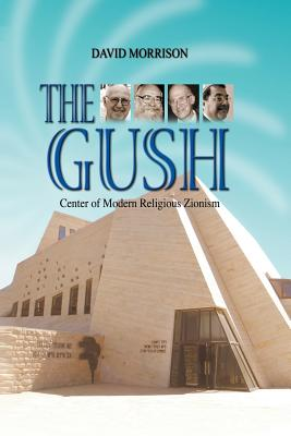 The Gush: Centre of Modern Religious Zionism - Morrison, David