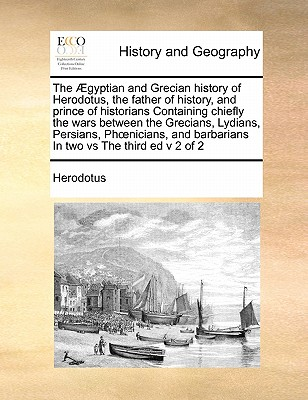 The Gyptian and Grecian History of Herodotus, the Father of History, and Prince of Historians Containing Chiefly the Wars Between the Grecians, Lydians, Persians, Phnicians, and Barbarians in Two Vs the Third Ed V 2 of 2 - Herodotus