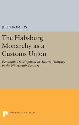 The Habsburg Monarchy as a Customs Union: Economic Development in Austria-Hungary in the Nineteenth Century - Komlos, John