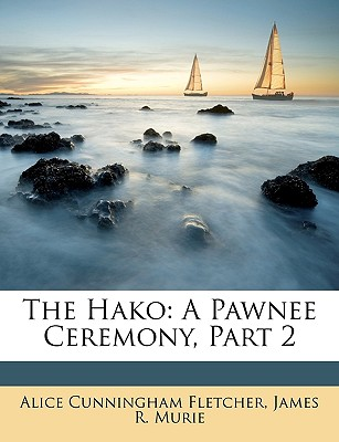 The Hako: A Pawnee Ceremony, Part 2 - Fletcher, Alice Cunningham, and Murie, James R