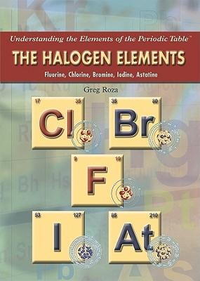 The Halogen Elements: Fluorine, Chlorine, Bromine, Iodine, Astatine - Roza, Greg
