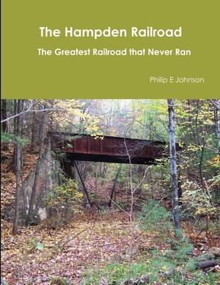 The Hampden Railroad -- The Greatest Railroad That Never Ran - Johnson, Philip E