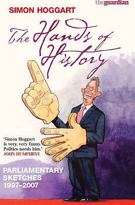 The Hands of History: Parliamentary Sketches 1997-2007 - Hoggart, Simon