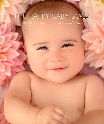 The Happy Baby Book: 50 Things Every New Mother Should Know - Hale, Rachael (Photographer)