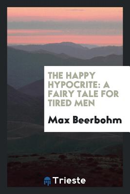 The Happy Hypocrite: A Fairy Tale for Tired Men - Beerbohm, Max, Sir