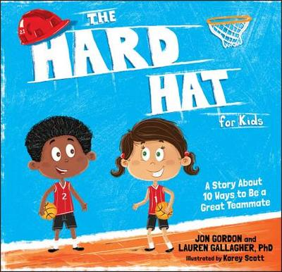 The Hard Hat for Kids: A Story about 10 Ways to Be a Great Teammate - Gordon, Jon, and Gallagher, Lauren M