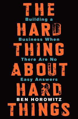 The Hard Thing about Hard Things: Building a Business When There Are No Easy Answers - Horowitz, Ben
