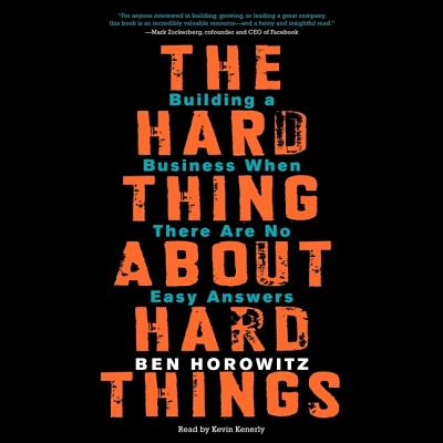 The Hard Thing about Hard Things: Building a Business When There Are No Easy Answers - Horowitz, Ben, and Kenerly, Kevin (Read by)