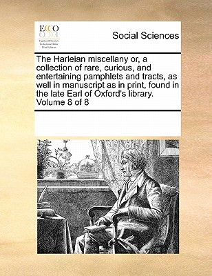 The Harleian Miscellany Or, a Collection of Rare, Curious, and Entertaining Pamphlets and Tracts, as Well in Manuscript as in Print, Found in the Late Earl of Oxford's Library. Volume 8 of 8 - Multiple Contributors, See Notes