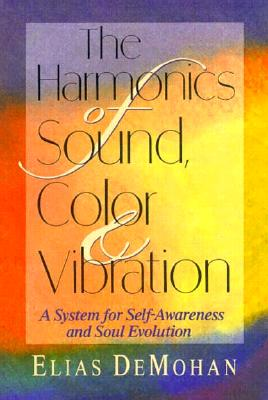 The Harmonics of Sound, Color, and Vibration: A System for Self-Awareness and Soul Evolution - DeMohan, Elias, and David, William