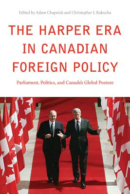 The Harper Era in Canadian Foreign Policy: Parliament, Politics, and Canada's Global Posture - Chapnick, Adam (Editor), and Kukucha, Christopher J. (Editor)