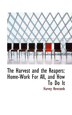 The Harvest and the Reapers: Home-Work for All, and How to Do It - Newcomb, Harvey